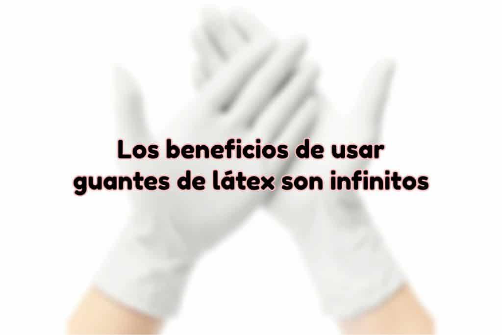 Beneficios de los guantes de látex